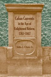 Cuban Convents in the Age of Enlightened Reform, 1761–1807$