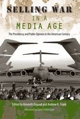 Selling War in a Media AgeThe Presidency and Public Opinion in the American Century