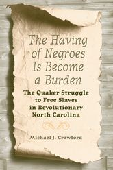 The Having of Negroes Is Become a BurdenThe Quaker Struggle to Free Slaves in Revolutionary North Carolina$