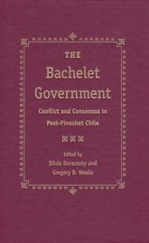 The Bachelet Government – Conflict and Consensus in Post-Pinochet Chile - Florida Scholarship Online