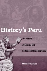 History's Peru: The Poetics of Colonial and Postcolonial Historiography