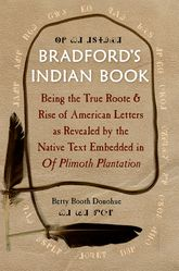 Bradford's Indian Book – Being the True Roote & Rise of American Letters as Revealed by the Native Text Embedded in Of Plimoth Plantation - Florida Scholarship Online