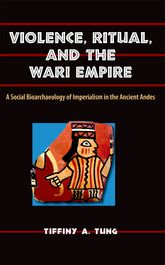 Violence, Ritual, and the Wari EmpireA Social Bioarchaeology of Imperialism in the Ancient Andes$