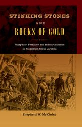 Stinking Stones and Rocks of GoldPhosphate, Fertilizer, and Industrialization in Postbellum South Carolina$