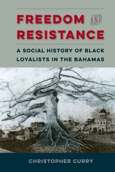 Freedom and ResistanceA Social History of Black Loyalists in the Bahamas$