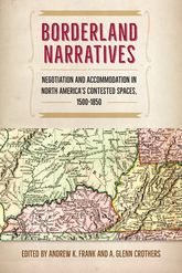 Borderland NarrativesNegotiation and Accommodation in North America's Contested Spaces, 1500-1850$