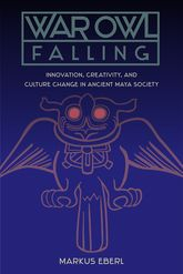 War Owl FallingInnovation, Creativity, and Culture Change in Ancient Maya Society