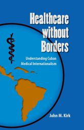 Healthcare Without BordersUnderstanding Cuban Medical Internationalism$