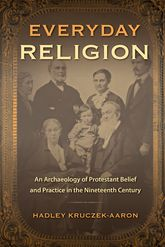 Everyday ReligionAn Archaeology of Protestant Belief and Practice in the Nineteenth Century$