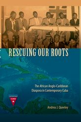 Rescuing Our RootsThe African Anglo-Caribbean Diaspora in Contemporary Cuba$