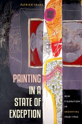 Painting in a State of ExceptionNew Figuration in Argentina, 1960-1965
