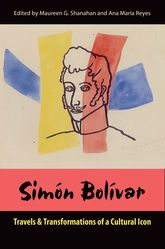 Simón BolívarTravels and Transformations of a Cultural Icon